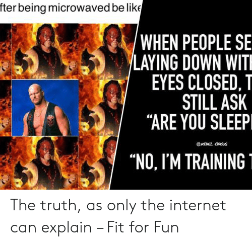 """You Sleep: fter being microwaved be like  'WHEN PEOPLE SE  LAYING DOWN WIT  EYES CLOSED, T  STILL ASK  """"ARE YOU SLEEP  REBEL ORUS  """"NO, I'M TRAINING The truth, as only the internet can explain – Fit for Fun"""