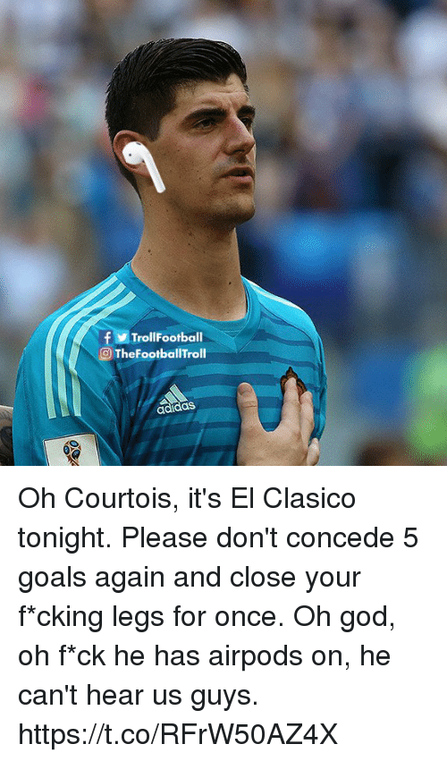 clasico: fTrollFootball  O TheFootballTroll  adidas Oh Courtois, it's El Clasico tonight. Please don't concede 5 goals again and close your f*cking legs for once. Oh god, oh f*ck he has airpods on, he can't hear us guys. https://t.co/RFrW50AZ4X