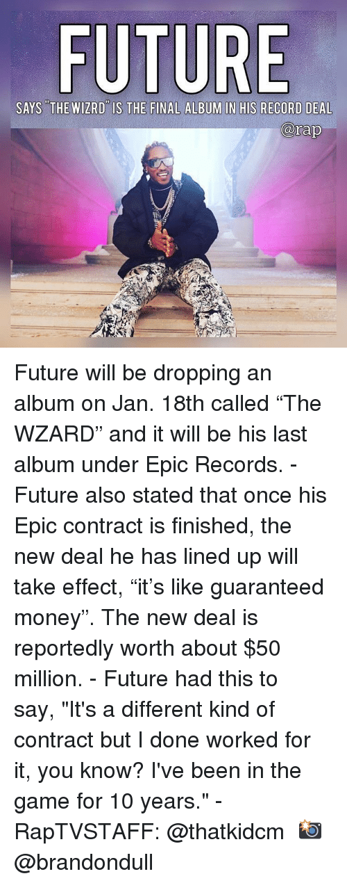"""Future, Memes, and Money: FU  SAYS THE WIZRD IS THE FINAL ALBUM IN HIS RECORD DEAL  rap Future will be dropping an album on Jan. 18th called """"The WZARD"""" and it will be his last album under Epic Records. - Future also stated that once his Epic contract is finished, the new deal he has lined up will take effect, """"it's like guaranteed money"""". The new deal is reportedly worth about $50 million. - Future had this to say, """"It's a different kind of contract but I done worked for it, you know? I've been in the game for 10 years."""" - RapTVSTAFF: @thatkidcm 📸 @brandondull"""