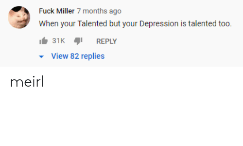 Replies: Fuck Miller 7 months ago  When your Talented but your Depression is talented too.  31K  REPLY  View 82 replies meirl