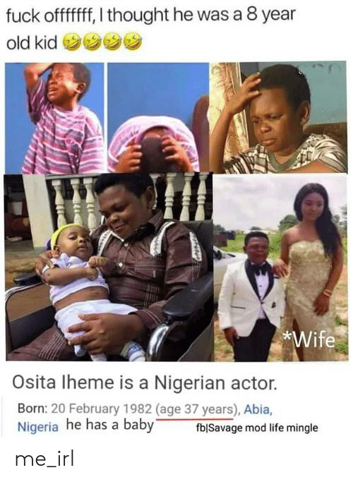 "Life, Nigeria, and Wife: fuck offfff, I thought he was a 8 year  old kid  Wife  Osita Iheme is a Nigerian actor.  Born: 20 February 1982 (age 37 years), Abia,  Nigeria he has a baby""  fblSavage mod life mingle me_irl"
