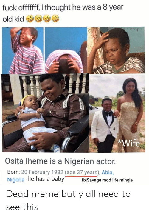 Life, Meme, and Nigeria: fuck offfff, I thought he was a 8 year  old kid  *Wife  Osita Iheme is a Nigerian actor.  Born: 20 February 1982 (age 37 years), Abia,  Nigeria he has a baby  fblSavage mod life mingle Dead meme but y all need to see this