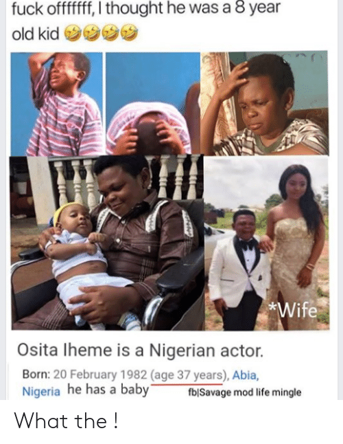 Funny, Life, and Nigeria: fuck offffff, I thought he was a 8 year  old kid  Wife  Osita Iheme is a Nigerian actor.  Born: 20 February 1982 (age 37 years), Abia,  Nigeria he has a baby  fblSavage mod life mingle What the !