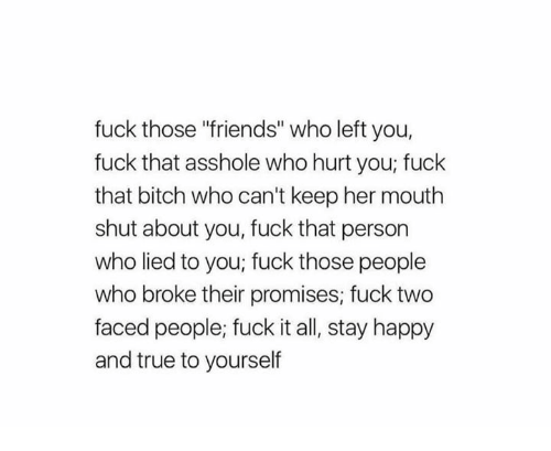 """Two Faced People: fuck those """"friends"""" who left you,  fuck that asshole who hurt you; fuck  that bitch who can't keep her mouth  shut about you, fuck that person  who lied to you; fuck those people  who broke their promises; fuck two  faced people; fuck it all, stay happy  and true to yourself"""