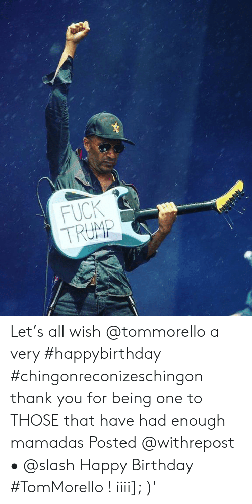 Had Enough: FUCK  TRUMP  2 Let's all wish @tommorello a very #happybirthday #chingonreconizeschingon thank you for being one to THOSE that have had enough mamadas Posted @withrepost • @slash Happy Birthday #TomMorello ! iiii]; )'