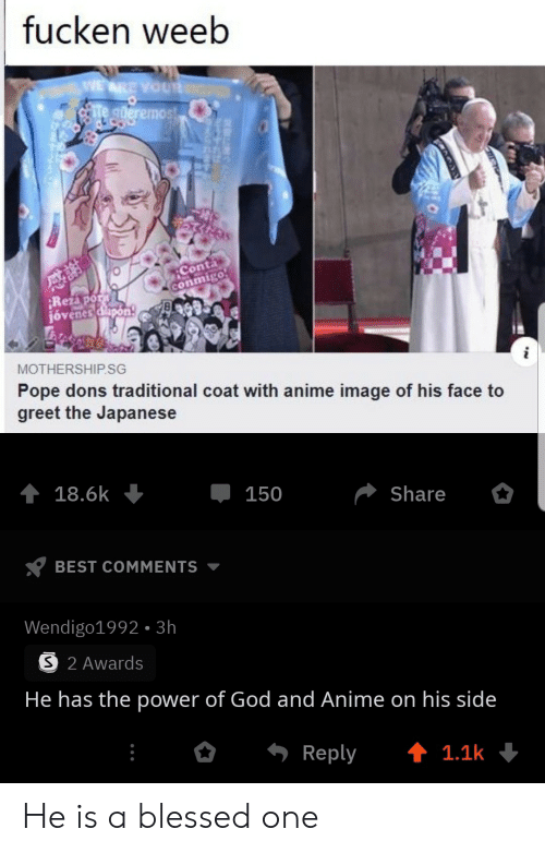 Anime, Blessed, and God: fucken weeb  WE ARE YOUR  te gderemost  Conta  conmigo  Rezapor  jóvenes dlapon  MOTHERSHIP.SG  Pope dons traditional coat with anime image of his face to  greet the Japanese  18.6k  150  Share  BEST COMMENTS  Wendigo1992- 3h  S 2 Awards  He has the power of God and Anime on his side  Reply  t 1.1k He is a blessed one