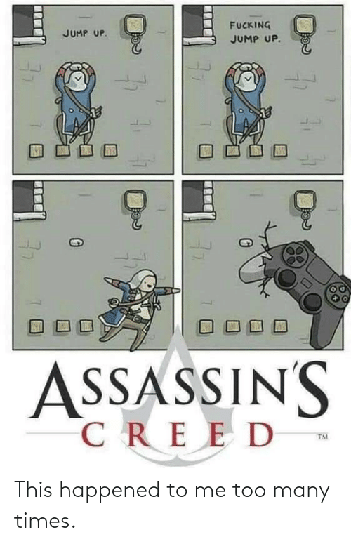 Creed, Times, and Me Too: FUCKING  JUMP UP.  JUMP UP.  SSASSINS  CREED  TM  77 This happened to me too many times.