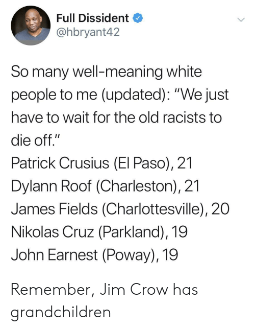 """White People, Charleston, and Meaning: Full Dissident  @hbryant42  So many well-meaning white  people to me (updated): """"We just  have to wait for the old racists to  die off.""""  Patrick Crusius (El Paso), 21  Dylann Roof (Charleston), 21  James Fields (Charlottesville), 20  Nikolas Cruz (Parkland), 19  John Earnest (Poway), 19 Remember, Jim Crow has grandchildren"""