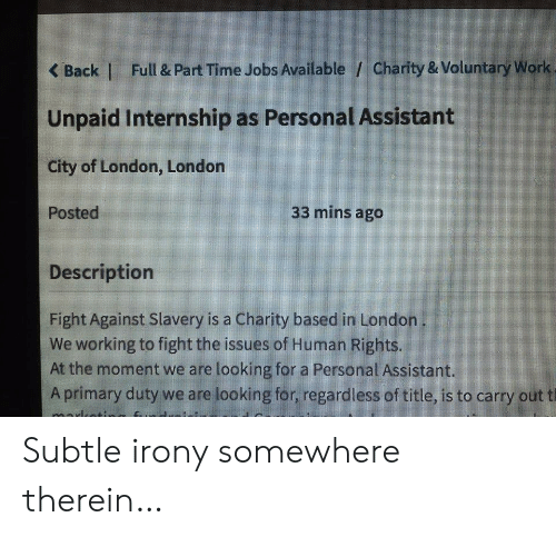 Irony: Full & Part Time Jobs Available / Charity & Voluntary Work  <Back |  Unpaid Internship as Personal Assistant  City of London, London  33 mins ago  Posted  Description  Fight Against Slavery is a Charity based in London  We working to fight the issues of Human Rights.  At the moment we are looking for a Personal Assistant.  Aprimary duty we are looking for, regardless of title, is to carry out t Subtle irony somewhere therein…