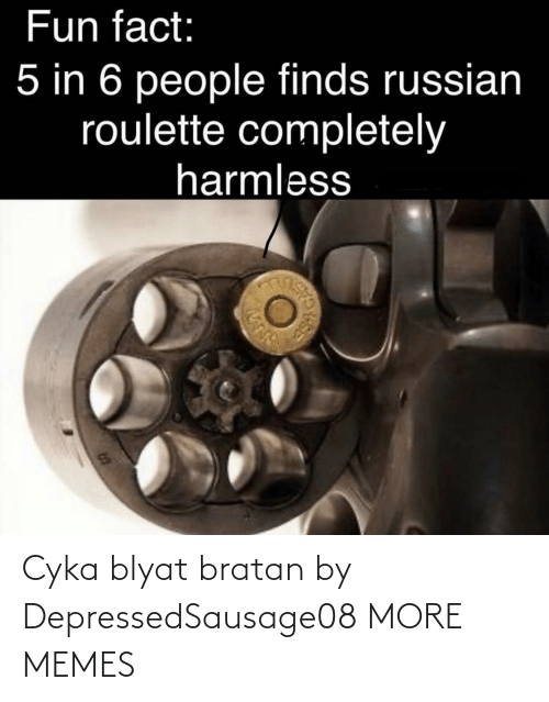 Russian: Fun fact:  5 in 6 people finds russian  roulette completely  harmless Cyka blyat bratan by DepressedSausage08 MORE MEMES