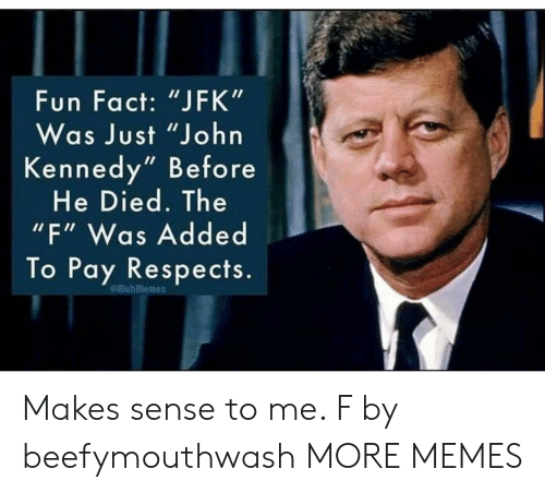 """Dank, Memes, and Target: Fun Fact: """"JFK""""  Was Just """"John  Kennedy"""" Before  He Died. The  """"F"""" Was Added  To Pay Respects.  emuhmemes Makes sense to me. F by beefymouthwash MORE MEMES"""