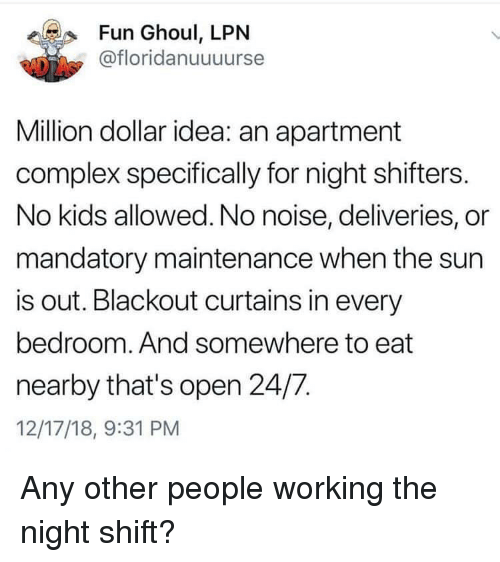 Complex, Curtains, and Kids: Fun Ghoul, LPN  @floridanuuuurse  Million dollar idea: an apartment  complex specifically for night shifters.  No kids allowed. No noise, deliveries, or  mandatory maintenance when the sun  is out. Blackout curtains in every  bedroom. And somewhere to eat  nearby that's open 24/7.  12/17/18, 9:31 PM Any other people working the night shift?