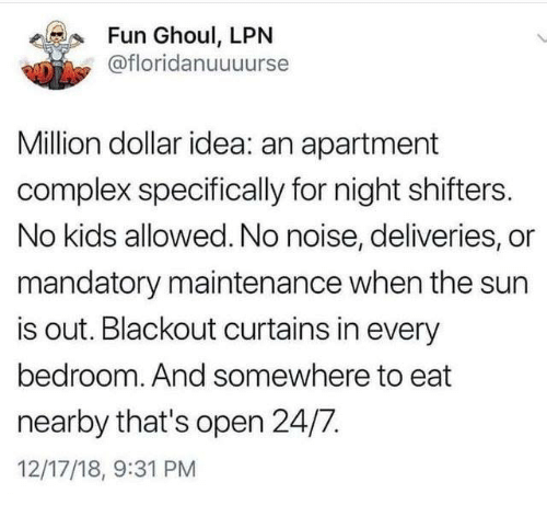 Complex, Dank, and Curtains: Fun Ghoul, LPN  @floridanuuuurse  Million dollar idea: an apartment  complex specifically for night shifters.  No kids allowed. No noise, deliveries, or  mandatory maintenance when the sun  is out. Blackout curtains in every  bedroom. And somewhere to eat  nearby that's open 24/7.  12/17/18, 9:31 PM