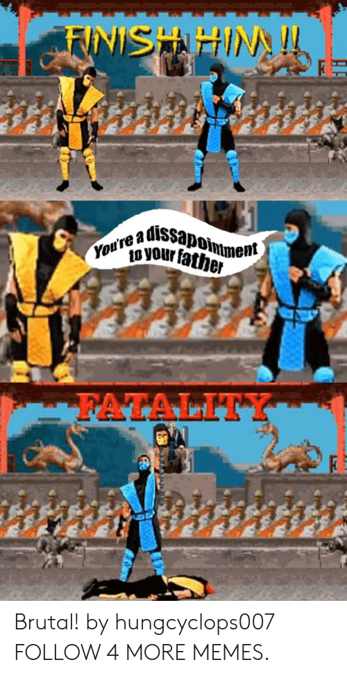 fatality: FUNISHIHIN!  dissapoimment  You're a  o your father  FATALITY Brutal! by hungcyclops007 FOLLOW 4 MORE MEMES.
