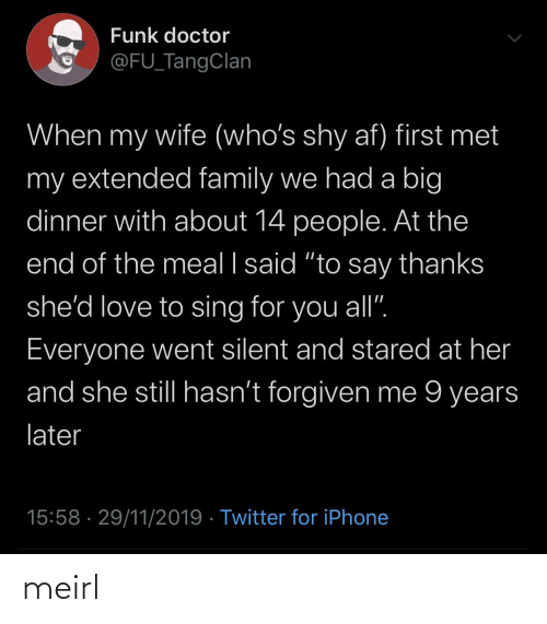 """Hasnt: Funk doctor  @FU_TangClan  When my wife (who's shy af) first met  my extended family we had a big  dinner with about 14 people. At the  end of the meal I said """"to say thanks  she'd love to sing for you all"""".  Everyone went silent and stared at her  and she still hasn't forgiven me 9 years  later  15:58 · 29/11/2019 · Twitter for iPhone meirl"""
