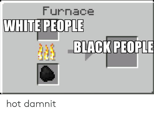 Funny, White People, and Black: Furnace  WHITE PEOPLE  BLACK PEOPLE hot damnit