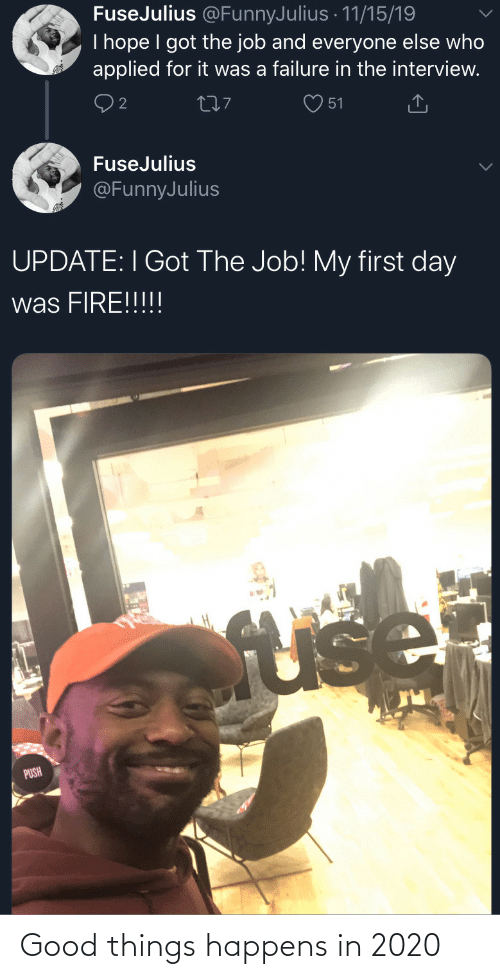 My First: FuseJulius @FunnyJulius · 11/15/19  I hope I got the job and everyone else who  applied for it was a failure in the interview.  277  51  FuseJulius  @FunnyJulius  UPDATE: I Got The Job! My first day  was FIRE!!!!!  fuse  PUSH Good things happens in 2020
