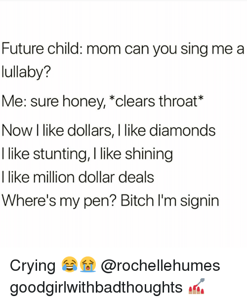 stunting: Future child: mom can you sing me a  lullaby?  Me: sure honey, *clears throat*  Now I like dollars, I like diamonds  I like stunting, I like shining  I like million dollar deals  Where's my pen? Bitch I'm signin Crying 😂😭 @rochellehumes goodgirlwithbadthoughts 💅🏽