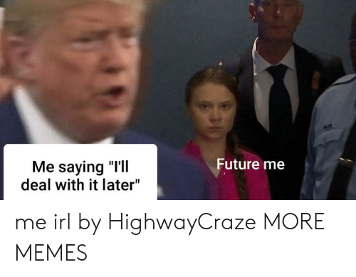 "deal with it: Future me  Me saying ""I'll  deal with it later"" me irl by HighwayCraze MORE MEMES"