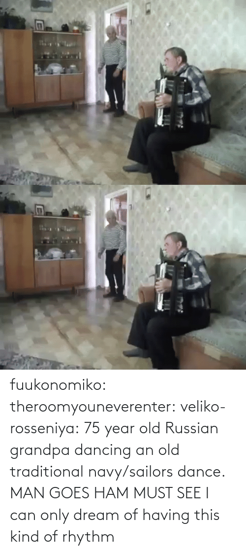 see: fuukonomiko:  theroomyouneverenter:  veliko-rosseniya: 75 year old Russian grandpa dancing an old traditional navy/sailors dance. MAN GOES HAM MUST SEE  I can only dream of having this kind of rhythm