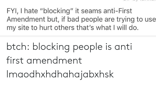 "First Amendment: FYI, I hate ""blocking"" it seams anti-First  Amendment but, if bad people are trying to use  my site to hurt others that's what I will do btch: blocking people is anti first amendment lmaodhxhdhahajabxhsk"