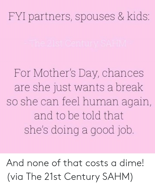 Dank, Mother's Day, and Break: FYI partners, spouses & kids:  For Mother's Day, chances  are she just wants a break  so she can feel human again  and to be told that  she's doing a good job And none of that costs a dime!  (via The 21st Century SAHM)