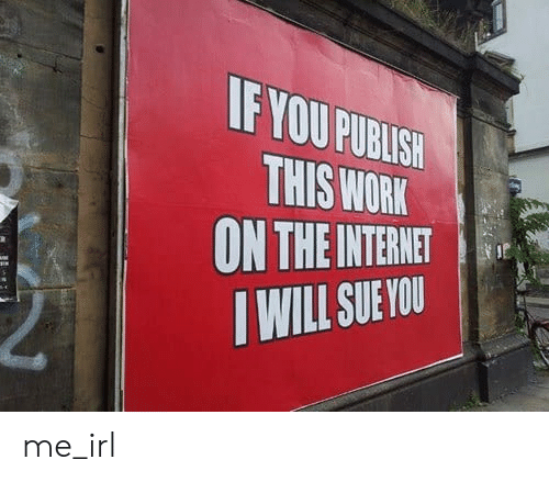 fyou: FYOU PURBUISH  THIS WORK  ON THE INTERNET  TWILL SUE YOU me_irl