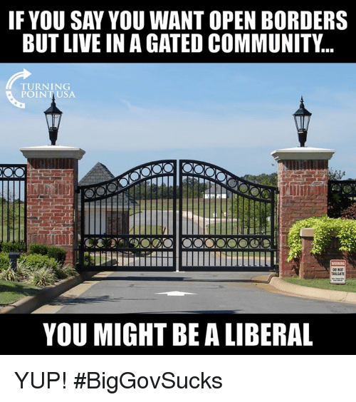 fyou: FYOU SAY YOU WANT OPEN BORDERS  BUT LIVE IN A GATED COMMUNITY..  TURNING  POINTUSA  ARGAT  YOU MIGHT BE A LIBERAL YUP! #BigGovSucks