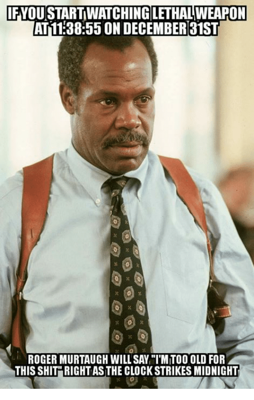 """fyou: FYOU START WATCHING LETHAL WEAPON  AT11:38:55 ON DECEMBER31ST  ROGER MURTAUGH WILL SAY """"IMITOO OLD FOR  THIS SHIT"""" RIGHT AS THE CLOCK STRIKES MIDNIGHT"""