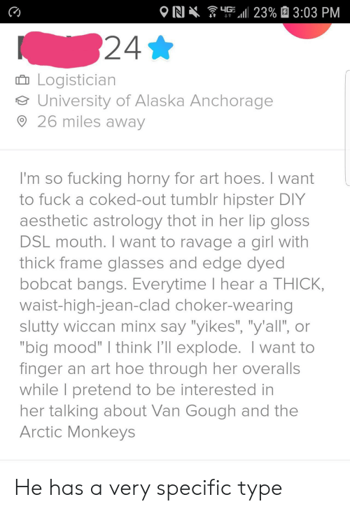 """Alaska: G 23% 3:03 PM  N  24*  Logistician  University of Alaska Anchorage  26 miles away  I'm so fucking horny for art hoes. I want  to fuck a coked-out tumblr hipster DIY  aesthetic astrology thot in her lip gloss  DSL mouth. I want to ravage a girl with  thick frame glasses and edge dyed  bobcat bangs. Everytime I hear a THICK,  waist-high-jean-clad choker-wearing  slutty wiccan minx say """"yikes"""", """"y'all', or  """"big mood"""" I think I'll explode. I want to  finger an art hoe through her overalls  while I pretend to be interested in  her talking about Van Gough and the  Arctic Monkeys He has a very specific type"""