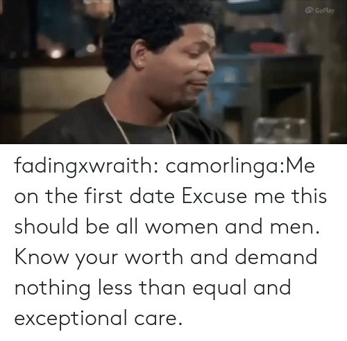 Tumblr, Blog, and Date: G GoPlay fadingxwraith:  camorlinga:Me on the first date Excuse me this should be all women and men. Know your worth and demand nothing less than equal and exceptional care.