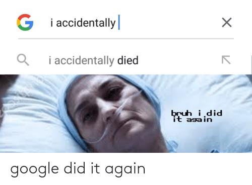 i accidentally: G i accidentally|  i accidentally died  bruh i,did  it again google did it again