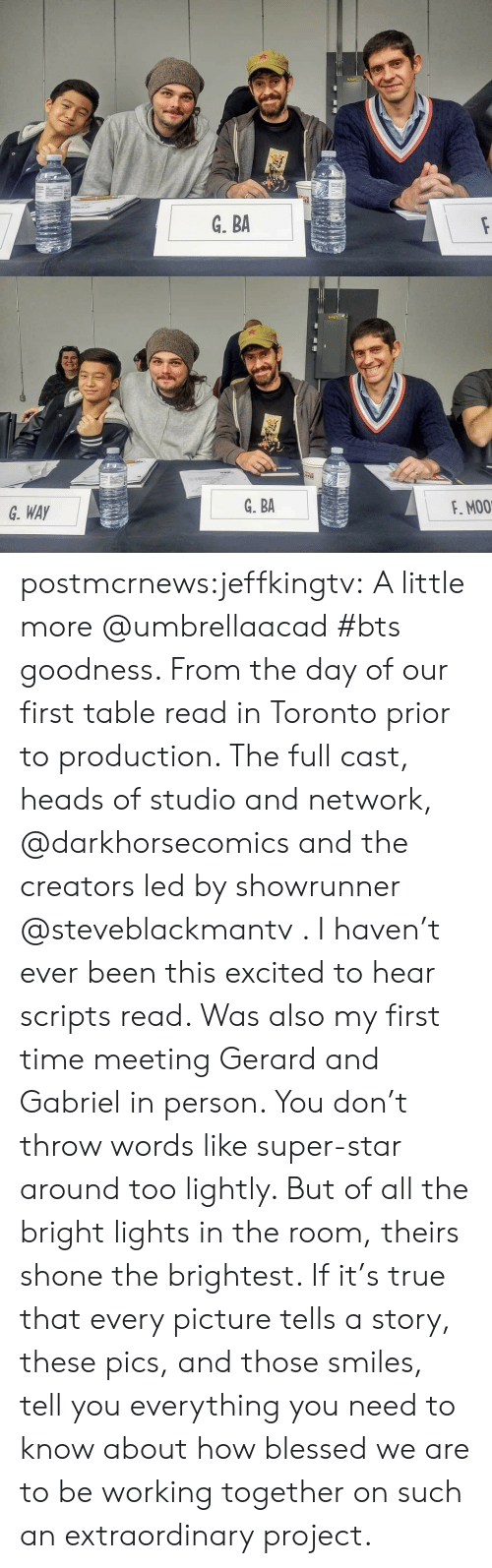 Blessed, Instagram, and True: G. WAY  G. BA  F. MO0 postmcrnews:jeffkingtv: A little more @umbrellaacad #bts goodness. From the day of our first table read in Toronto prior to production. The full cast, heads of studio and network, @darkhorsecomics and the creators led by showrunner @steveblackmantv . I haven't ever been this excited to hear scripts read. Was also my first time meeting Gerard and Gabriel in person. You don't throw words like super-star around too lightly. But of all the bright lights in the room, theirs shone the brightest. If it's true that every picture tells a story, these pics, and those smiles, tell you everything you need to know about how blessed we are to be working together on such an extraordinary project.