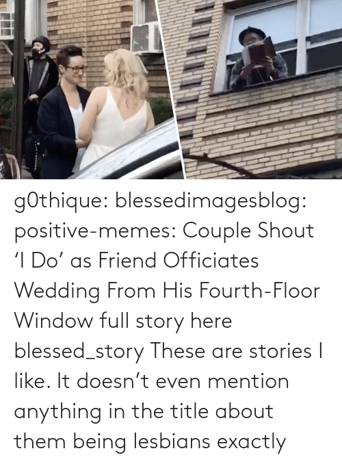 blessed: g0thique: blessedimagesblog:  positive-memes:    Couple Shout 'I Do' as Friend Officiates Wedding From His Fourth-Floor Window   full story here  blessed_story  These are stories I like. It doesn't even mention anything in the title about them being lesbians  exactly