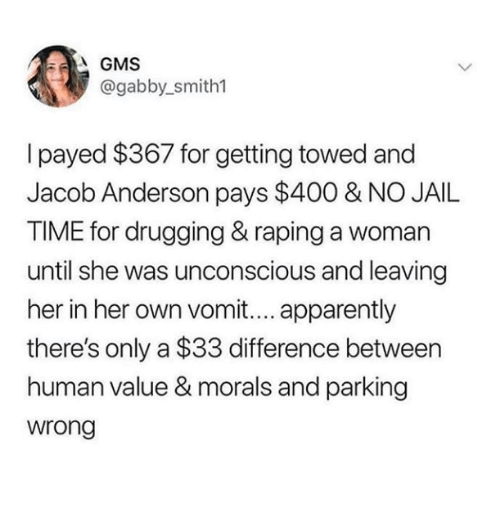 Apparently, Jail, and Time: @gabby_smith1  I payed $367 for getting towed and  Jacob Anderson pays $400 & NO JAIL  TIME for drugging & raping a woman  until she was unconscious and leaving  her in her own vomit.... apparently  there's only a $33 difference between  human value & morals and parking  wrong