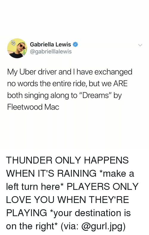 "Love, Singing, and Uber: Gabriella Lewis  @gabriellalewis  My Uber driver and I have exchanged  no words the entire ride, but we ARE  both singing along to ""Dreams"" by  Fleetwood Mac THUNDER ONLY HAPPENS WHEN IT'S RAINING *make a left turn here* PLAYERS ONLY LOVE YOU WHEN THEY'RE PLAYING *your destination is on the right* (via: @gurl.jpg)"