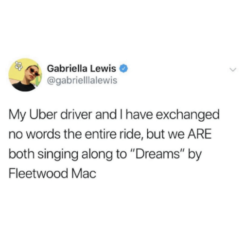 "Singing, Uber, and Uber Driver: Gabriella Lewis  @gabriellalewis  My Uber driver and I have exchanged  no words the entire ride, but we ARE  both singing along to ""Dreams"" by  Fleetwood Mac"