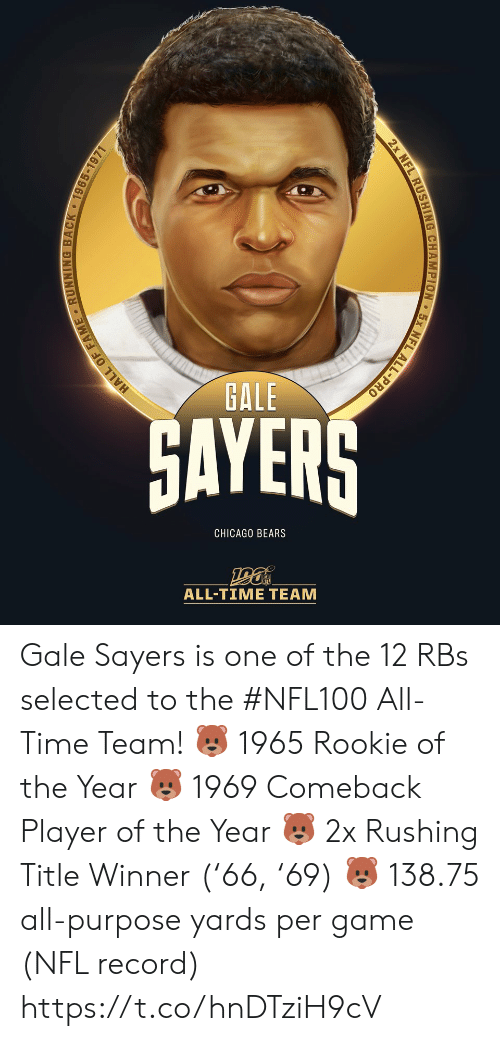 Chicago, Chicago Bears, and Memes: GALE  GAYERS  CHICAGO BEARS  ALL-TIΜΕ ΤEAΜ  EL ALL-PRO  2x NFL RUSHING CHAMPION  HALL OF FAME RUNNING BACK 1965-1971 Gale Sayers is one of the 12 RBs selected to the #NFL100 All-Time Team!  🐻 1965 Rookie of the Year 🐻 1969 Comeback Player of the Year 🐻 2x Rushing Title Winner ('66, '69) 🐻 138.75 all-purpose yards per game (NFL record) https://t.co/hnDTziH9cV