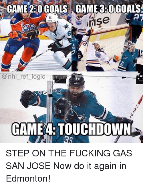 Touchdowners: GAME 220 GOALS GAME 3ROGOALS  CAT  JIISe  @nhl ref logic  GAME TOUCHDOWN STEP ON THE FUCKING GAS SAN JOSE Now do it again in Edmonton!