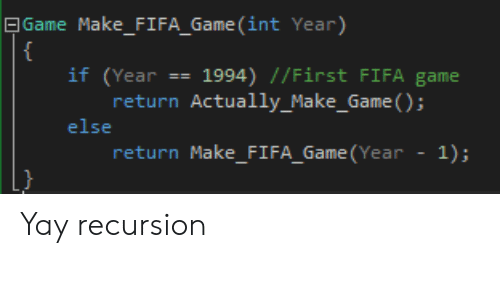 Fifa, Game, and Int:   Game Make_FIFA_Game (int Year)  {  if (Year == 1994) //First FIFA game  return Actually_Make_Game ();  else  return Make_FI FA_Game (Year  1); Yay recursion
