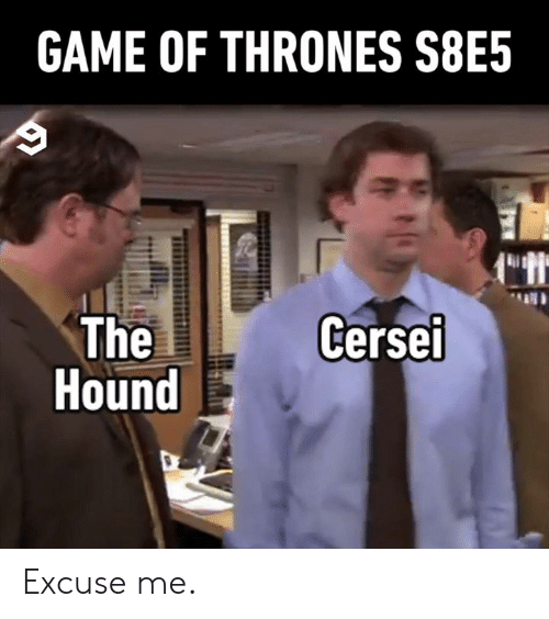 Dank, Game of Thrones, and Game: GAME OF THRONES S8E5  Cerse  ei  Hound Excuse me.