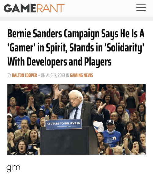 Bernie Sanders, Future, and News: GAMERANT  Bernie Sanders Campaign Says He Is A  'Gamer' in Spirit, Stands in 'Solidarity  With Developers and Players  BY DALTON COOPER ON AUG 17, 2019 IN GAMING NEWS  A FUTURE TO BELIEVE IN  UR  BERNIESANDERS.coM  II gm