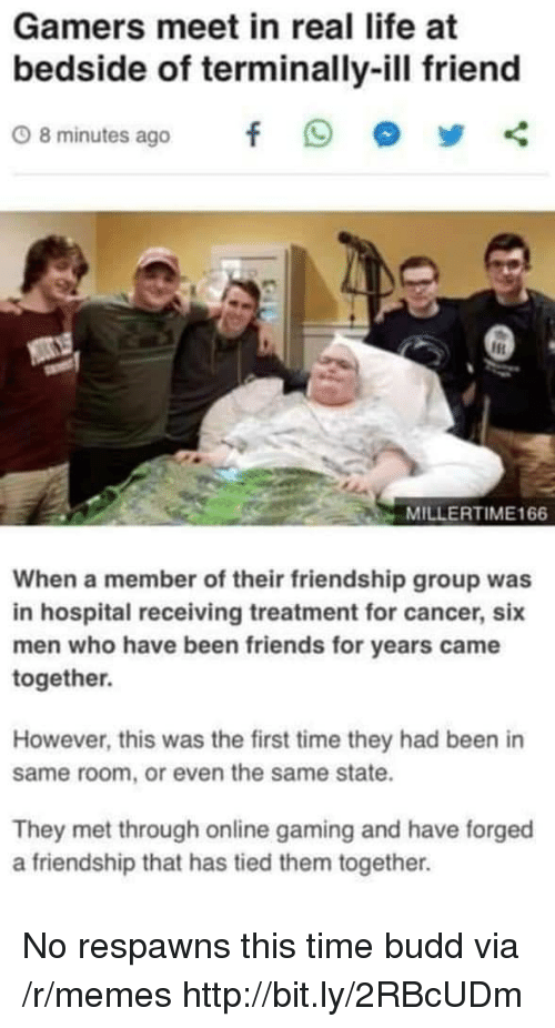Friends, Life, and Memes: Gamers meet in real life at  bedside of terminally-ill friend  08minutes ago f 9 步く  MILLERTIME166  When a member of their friendship group was  in hospital receiving treatment for cancer, six  men who have been friends for years came  together.  However, this was the first time they had been in  same room, or even the same state.  They met through online gaming and have forged  a friendship that has tied them together. No respawns this time budd via /r/memes http://bit.ly/2RBcUDm