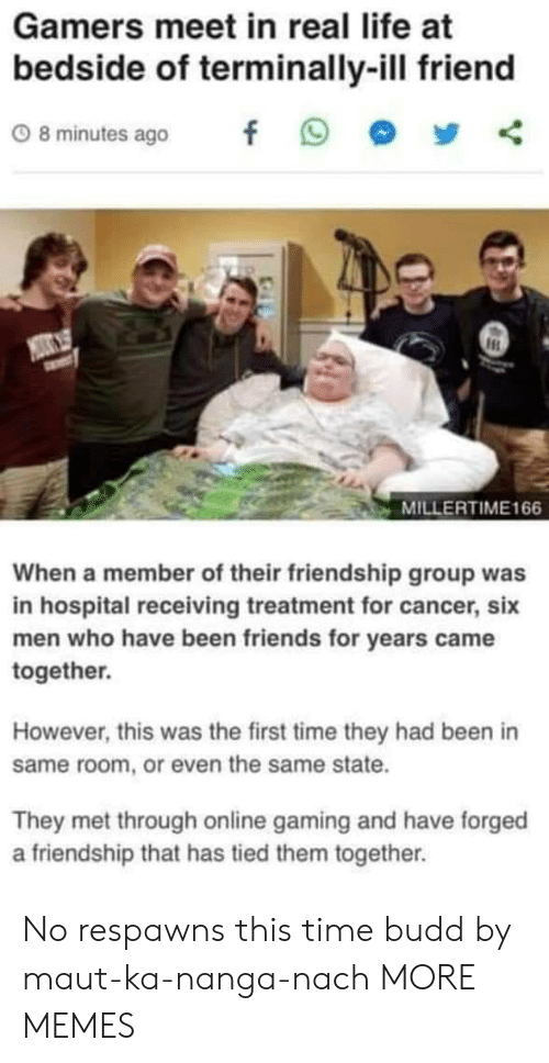 Dank, Friends, and Life: Gamers meet in real life at  bedside of terminally-ill friend  08minutes ago f 9 步く  MILLERTIME166  When a member of their friendship group was  in hospital receiving treatment for cancer, six  men who have been friends for years came  together.  However, this was the first time they had been in  same room, or even the same state.  They met through online gaming and have forged  a friendship that has tied them together. No respawns this time budd by maut-ka-nanga-nach MORE MEMES