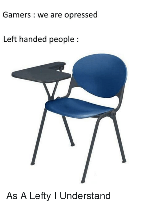 Left Handed, People, and Gamers: Gamers we are opressed  Left handed people: As A Lefty I Understand