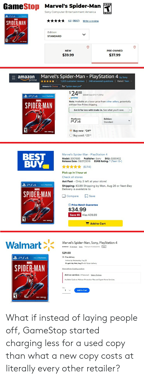 """Amazon, Amazon Prime, and America: GameStop Marvel's Spider-Man  TEEN  Sony Computer Entertainment America  4.8 (9647)  Write a review  SPIDER-MAN  Edition  V  STANDARD  NEW  PRE-OWNED  $39.99  $37.99  Marvel's Spider-Man PlayStation 4 by Sony  amazon  prime  Rated: Teen  1,823 customer reviews 248 answered questions  for """"spider-man ps4""""  Amazon's Choice  $24 88  $3999 Save $15.11 (58 % )  BPS4  OnlyOn PiayStation.  prime  MARVEL  Note: Available at a lower price from other sellers, potentially  without free Prime shipping.  SPIDER MAN  Get it for less with trade-in. See what you'll save.  Platform  PS4  Edition:  Standard  O Buy new: $2488  INSOMNIAC  Buy used: $2314  Marvel's Spider-Man PlayStation 4  BEST  BUY  Model: 3001885  Publisher: Sony  SKU: 5360402  ESRB Rating: T (Teen 13+)  Release Date: 09/07/2018  A  (8,114)  Pick up in 1 hour at  Check all stores  Act Fast  Only 3 left at your store!  PS4  OrtyOn Pleysation  Shipping: $3.99 Shipping by Mon, Aug 26 or Next-Day  Delivery is available to  MARVEL   SPIDER-MAN  Save  Compare  Price Match Guarantee  $34.99  Save $5  Was $39.99  Add to Cart  Marvel's Spider-Man, Sony, PlayStation 4  Walmart  91reiews Sony Walmart # 555825193 Teen  $29.00  Free delivery  PS4  OnlyOn PlayStotion  Arrives  Wednesday, Aug 28  MARVEL  Or get it by Wed, Aug 21 with faster delivery   SPIDER-MAN  More delivery & pickup options  Add-on services (O Selected) Select Optians  Available Options: Walmart Protection Plan and Expert Home Services.  Add to Cart  1 What if instead of laying people off, GameStop started charging less for a used copy than what a new copy costs at literally every other retailer?"""