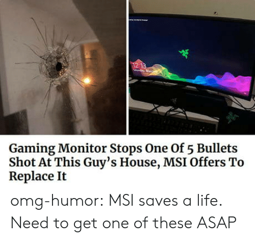 Life, Omg, and Tumblr: Gaming Monitor Stops One Of 5 Bullets  Shot At This Guy's House, MSI Offers To  Replace It omg-humor:  MSI saves a life. Need to get one of these ASAP