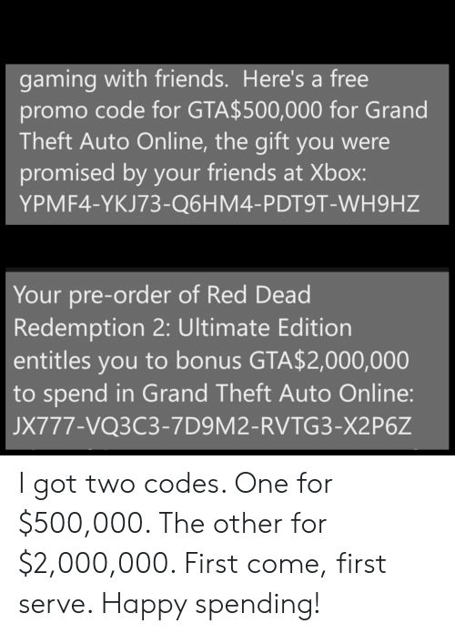 Friends, Xbox, and Free: gaming with friends. Here's a free  promo code for GTA$500,000 for Grand  Theft Auto Online, the gift you were  promised by your friends at Xbox:  YPMF4-YKJ73-Q6HM4-PDT9T-WH9HZ  Your pre-order of Red Dead  Redemption 2: Ultimate Edition  entitles you to bonus GTA$2,000,000  to spend in Grand Theft Auto Online:  JX777-VQ3C3-7D9M2-RVTG3-X2P6Z I got two codes. One for $500,000. The other for $2,000,000. First come, first serve. Happy spending!