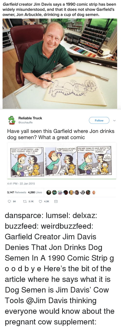 """Drinking, Pregnant, and Puppies: Garfield creator Jim Davis says a 1990 comic strip has been  widely misunderstood, and that it does not show Garfield's  owner, Jon Arbuckle, drinking a cup of dog semen.   Reliable Truck  @ccchauffe  Follow  Have yall seen this Garfield where Jon drinks  dog semen? What a great comic  HAVE A CUP OF COFFEE, JON.""""  WHY THANKS. DON'T MIND  CONGRATOLATIONS, U ARE GOING TO GIVE BIRTH TO  MR. ARBUCKLE  A FINE, HEALTHY LITTER OF  PUPPIES  HATE  PUPPIES!  4:41 PM - 22 Jan 2015  3,147 Retweets 4,260 Likes dansparce: lumsel:  delxaz:  buzzfeed:   weirdbuzzfeed: Garfield Creator Jim Davis Denies That Jon Drinks Dog Semen In A 1990 Comic Strip g o o d b y e    Here's the bit of the article where he says what it is  Dog Semen is Jim Davis' Cow Tools  @Jim Davis thinking everyone would know about the pregnant cow supplement:"""