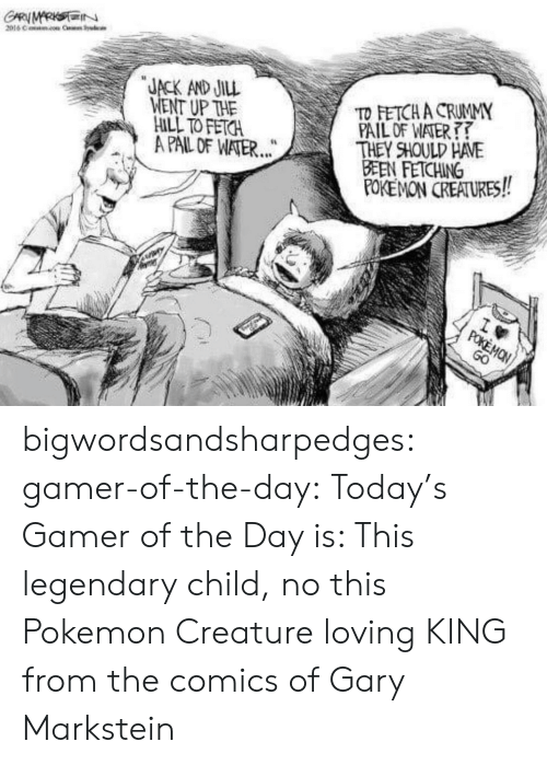 Pokemon GO: GARMARKSIN  2016 C Cr Sysdcle  JACK AND JILL  WENT UP THE  HILL TO FETCH  A PAIL OF WATER...  TD FETCH A CRUMMY  PAIL OF WATER  THEY SHOULD HAVE  BEEN FETCHING  POKEMON CREATURES!  wm  POKEMON  GO bigwordsandsharpedges:  gamer-of-the-day:  Today's Gamer of the Day is: This legendary child, no this Pokemon Creature loving KING from the comics of Gary Markstein